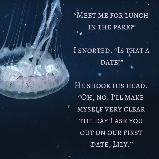 """""""Meet me for lunch in the park_"""" I snorted. """"Is that a date_"""" He shook his head. """"Oh, no. I'll make myself very clear the day I ask you out on our first date, Lily."""""""